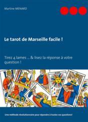 Le tarot de Marseille facile ! tirez 4 cartes du Tarot... & lisez la réponse à votre question ! une méthode révolutionnaire pour répondre à toutes vos questions ! - Couverture - Format classique
