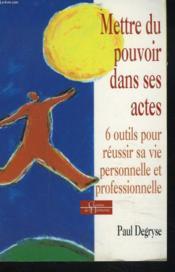 Mettre Du Pouvoir Dans Ses Actes ; Six Outils Pour Reussir Sa Vie Personnelle Et Professionnelle - Couverture - Format classique
