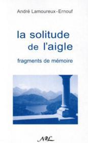 La solitude de l'aigle ; fragments de mémoire - Couverture - Format classique