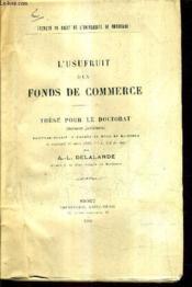 L'Usufruit D'Un Fonds De Commerce - These Pour Le Doctorat Soutenue Devant La Faculte De Droit De Bordeaux Le Vendredi 17 Mars 1922 A 2h 1/2 Du Soir. - Couverture - Format classique