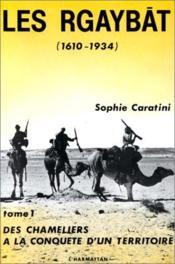 Les Rgaybât (1610-1934) t.1 ; des chameliers à la conquête d'un territoire - Couverture - Format classique