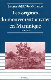 Les origines du mouvement ouvrier en Martinique ; 1870-1900 - Couverture - Format classique