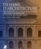 Dessins d'architecture ; les travaux de l'élève architecte Frédéric de Morsier à l'école des beaux-arts de Paris 1882-1890 - Couverture - Format classique