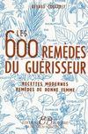 Les 600 remèdes du guérisseur ; recettes modernes, remèdes de bonne femme